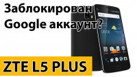 Заблокирован Google account ZTE L5 Plus
